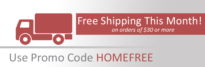 Free Shipping this month with promo code HOMEFREE on orders of $30 or more.